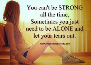 You can't be STRONG all the time, sometimes you just need to be ALONE ...