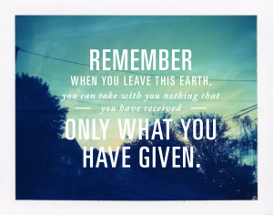 When you leave this Earth, you can take with you nothing that you have ...