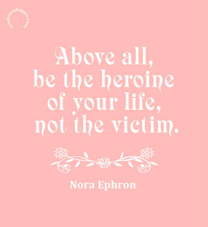 Above all, be the heroine of your life, not the victim. ~Nora Ephron ...