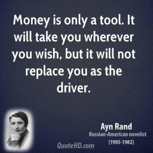 Ayn rand writer quote money is only a tool it will take you wherever