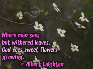 Where man sees but withered leaves, God sees sweet flowers growing.
