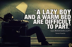 lazy boy and a warm bed are difficult to part.