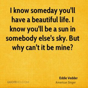 know someday you'll have a beautiful life. I know you'll be a sun in ...