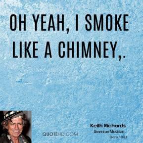 Keith Richards - Oh yeah, I smoke like a chimney.