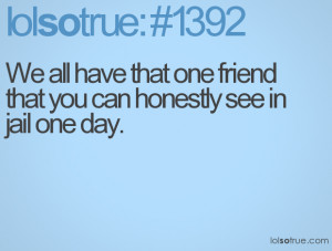... one-friend-that-you-can-honestly-see-in-jail-one-day-best-friend-quote