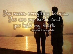 You Mean Everything To Me .. You are my world and you hold my heart