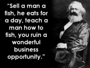... , teach a man how to fish, you ruin a wonderful business opportunity
