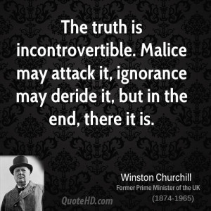 The truth is incontrovertible. Malice may attack it, ignorance may ...