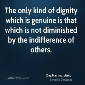 Dag Hammarskjold - The only kind of dignity which is genuine is that ...