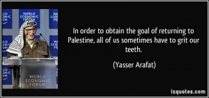 ... Palestine, all of us sometimes have to grit our teeth. - Yasser Arafat