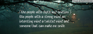 like people with depth and emotion i like people with a strong mind ...