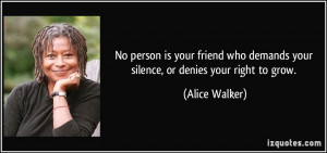 ... who demands your silence, or denies your right to grow. - Alice Walker