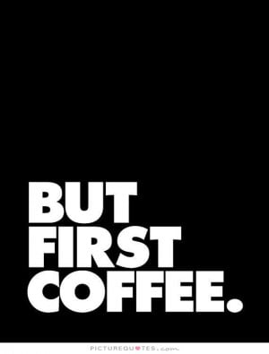 Morning Coffee Quotes Sayings But first coffee picture quote