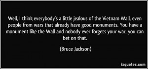 think everybody's a little jealous of the Vietnam Wall, even people ...