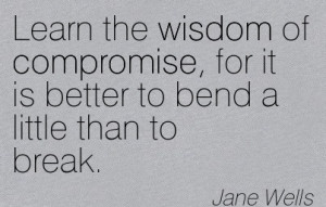 Learn The Wisdom Of Compromise, For It Is Better To Bend A Little Than ...