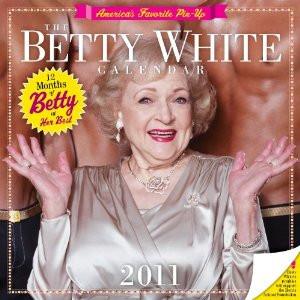 Betty White 2011 Wall Calendar . Unbelievable, is she still alive?