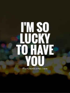 Lucky Quotes Lucky To Have You Quotes