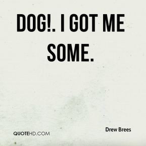 Drew Brees - Dog!. I got me some.
