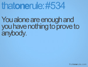 You alone are enough andyou have nothing to prove to anybody.