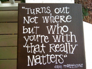 ... who you're with that really matters. Love the quote. Love the song