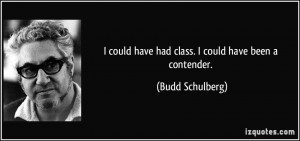 could have had class. I could have been a contender. - Budd ...