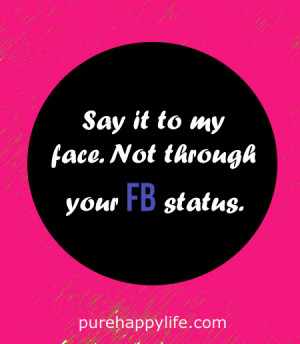 Inspirational Quote: Say it to my face. Not through your FB status.