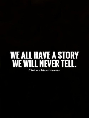 We all have a story we will never tell. Picture Quote #1