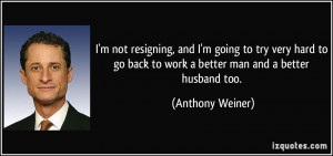 ... back to work a better man and a better husband too. - Anthony Weiner