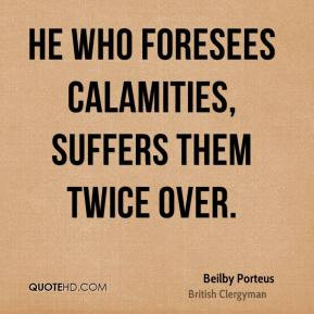 Beilby Porteus - He who foresees calamities, suffers them twice over.