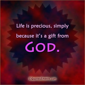 Life is precious, simply because it's a gift from God.