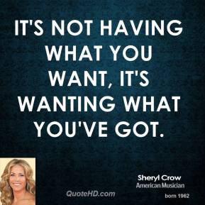... -crow-sheryl-crow-its-not-having-what-you-want-its-wanting-what.jpg