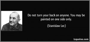 Do not turn your back on anyone. You may be painted on one side only ...