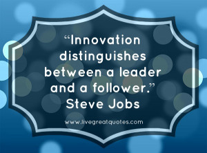 """Innovation distinguishes between a leader and a follower."""" -Steve ..."""