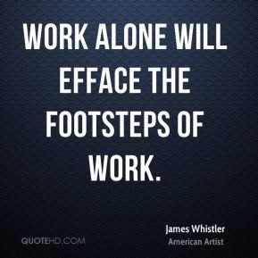James Whistler - Work alone will efface the footsteps of work.