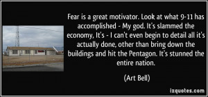 Fear is a great motivator. Look at what 9-11 has accomplished - My god ...