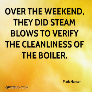 ... weekend, they did steam blows to verify the cleanliness of the boiler