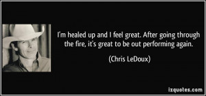 healed up and I feel great. After going through the fire, it's ...