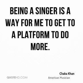 Chaka Khan - Being a singer is a way for me to get to a platform to do ...