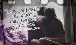 Everyone has an addiction, mine happens to be you.