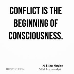 Esther Harding - Conflict is the beginning of consciousness.