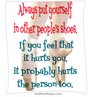 Always put yourself in other people's shoes. If you feel that it hurts ...