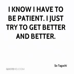 so-taguchi-quote-i-know-i-have-to-be-patient-i-just-try-to-get-better ...