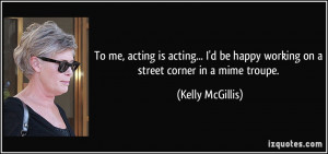 To me, acting is acting... I'd be happy working on a street corner in ...