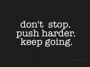 Don't stop. Push harder. Keep going.