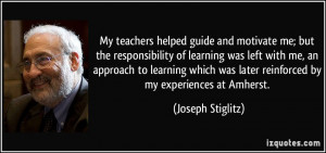 My teachers helped guide and motivate me; but the responsibility of ...