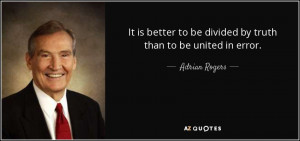 ... to be divided by truth than to be united in error. - Adrian Rogers