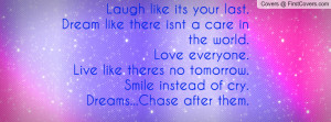 Laugh like its your last.Dream like there isnt a care in the world ...