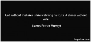 Golf without mistakes is like watching haircuts. A dinner without wine ...