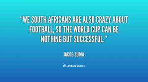 We South Africans are also crazy about football, so the World Cup can ...