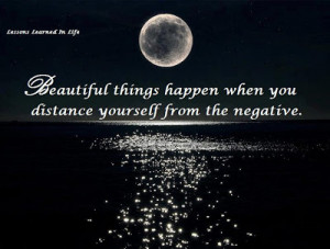 Beautiful things happen when you distance yourself from the negative .